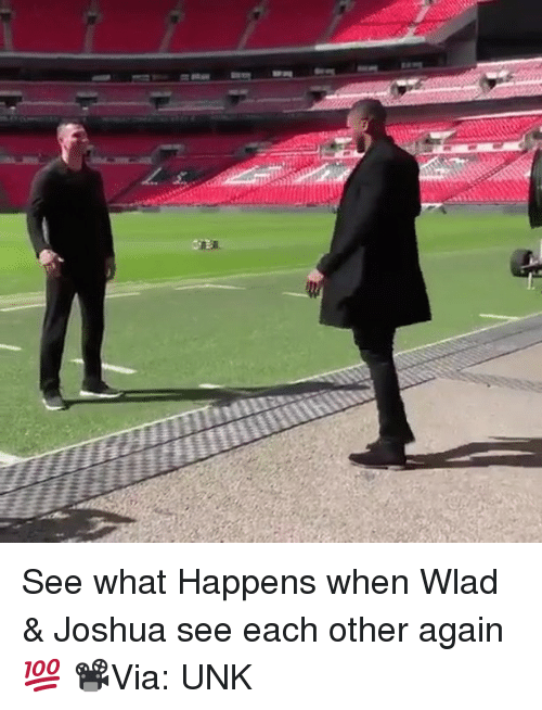 unk: See what Happens when Wlad & Joshua see each other again 💯 📽Via: UNK
