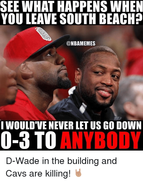 Basketball, Cavs, and Sports: SEE WHAT HAPPENS WHEN  YOU LEAVE SOUTH BEACH?  @NBAMEMES  I WOULD VE NEVER LET US GO DOWN  0-3 TO  ANYBODY D-Wade in the building and Cavs are killing! 🤘🏽