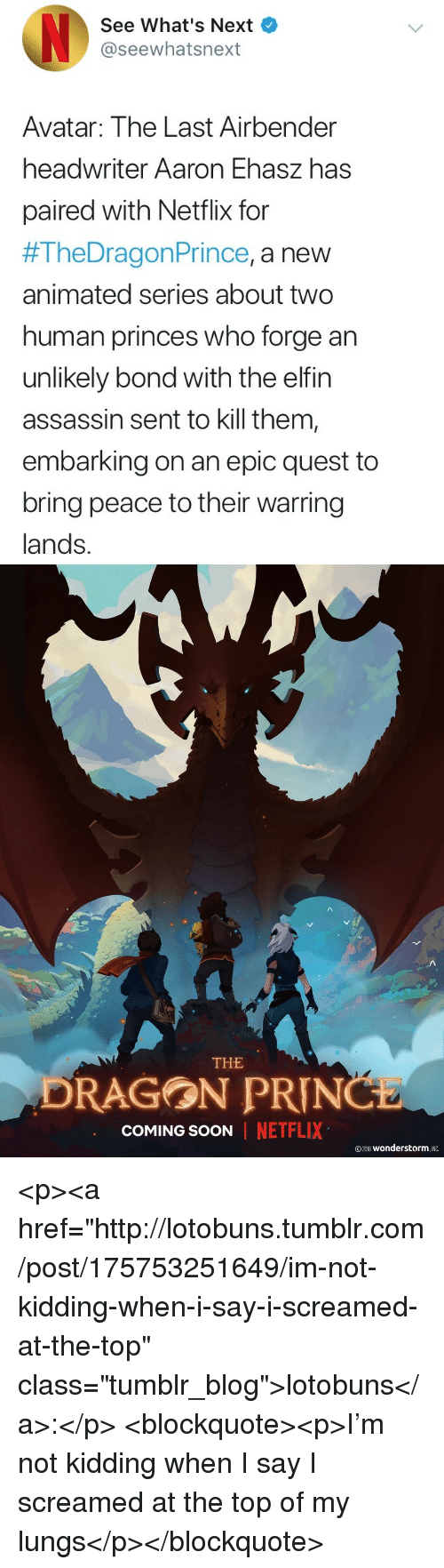 "Netflix, Prince, and Soon...: See What's Next  @seewhatsnext  Avatar: The Last Airbender  headwriter Aaron Ehasz has  paired with Netflix for  #TheDragon Prince, a new  animated series about two  human princes who forge an  unlikely bond with the elfin  assassin sent to kill them  embarking on an epic quest to  bring peace to their warring  lands.   THE  DRAGON PRIN  COMING SOON  NETFLIX  ©2018 wonderstorm. INC <p><a href=""http://lotobuns.tumblr.com/post/175753251649/im-not-kidding-when-i-say-i-screamed-at-the-top"" class=""tumblr_blog"">lotobuns</a>:</p> <blockquote><p>I'm not kidding when I say I screamed at the top of my lungs</p></blockquote>"