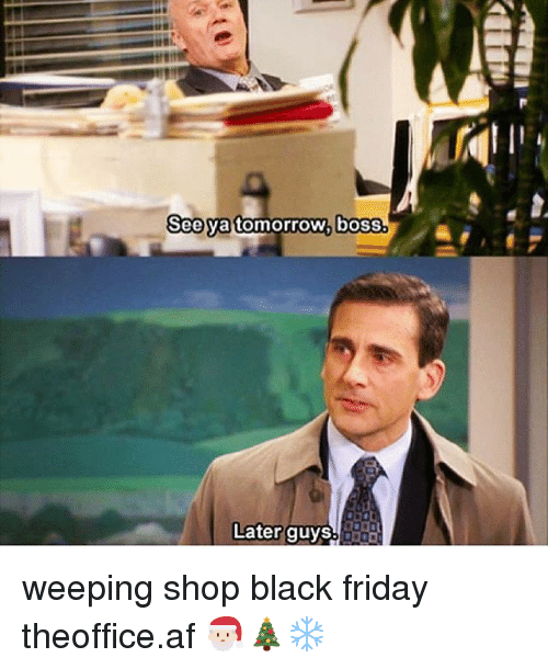 Af, Black Friday, and Friday: See ya tomorrow, boss.  Later guys weeping shop black friday ➵ theoffice.af 🎅🏻🎄❄️‬