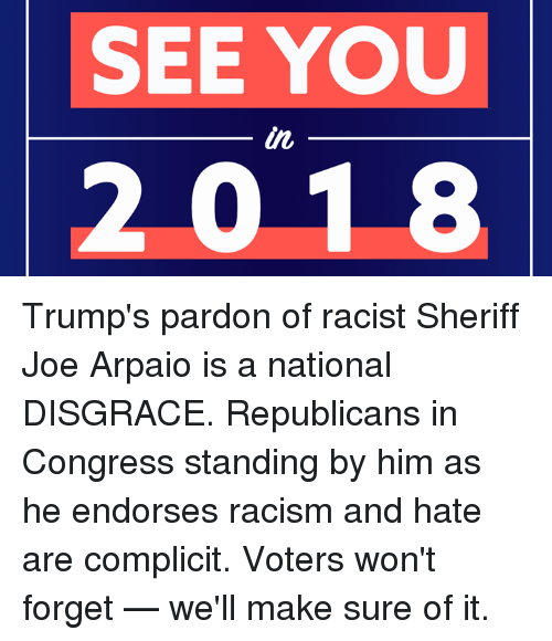 Memes, Racism, and Racist: SEE YOU  in  2018 Trump's pardon of racist Sheriff Joe Arpaio is a national DISGRACE. Republicans in Congress standing by him as he endorses racism and hate are complicit. Voters won't forget — we'll make sure of it.