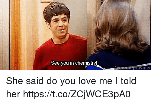 Love, Girl Memes, and Her: See you in chemistry!  vide She said do you love me   I told her https://t.co/ZCjWCE3pA0