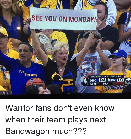 series 3: SEE YOU ON MONDAY!  RIORS  THUNDER LEAD SERIES 3-1  4TH 15.4 Warrior fans don't even know when their team plays next. Bandwagon much???