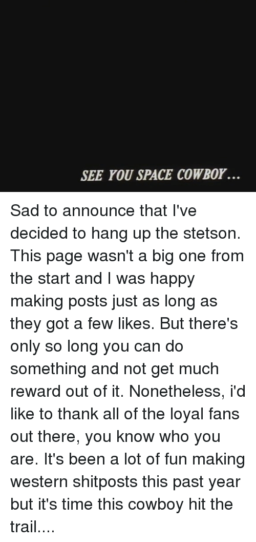 Ups, Happy, and Space: SEE YOU SPACE COWBor. Sad to announce that I've decided to hang up the stetson. This page wasn't a big one from the start and I was happy making posts just as long as they got a few likes. But there's only so long you can do something and not get much reward out of it. Nonetheless, i'd like to thank all of the loyal fans out there, you know who you are. It's been a lot of fun making western shitposts this past year but it's time this cowboy hit the trail....