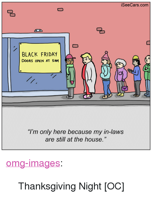 """Black Friday, Friday, and Omg: SeeCars.com  083  BLACK FRIDAY  DOORS OPEN AT 5AM    """"I'm only here because my in-laws  are still at the house."""" <p><a href=""""https://omg-images.tumblr.com/post/167822498617/thanksgiving-night-oc"""" class=""""tumblr_blog"""">omg-images</a>:</p>  <blockquote><p>Thanksgiving Night [OC]</p></blockquote>"""