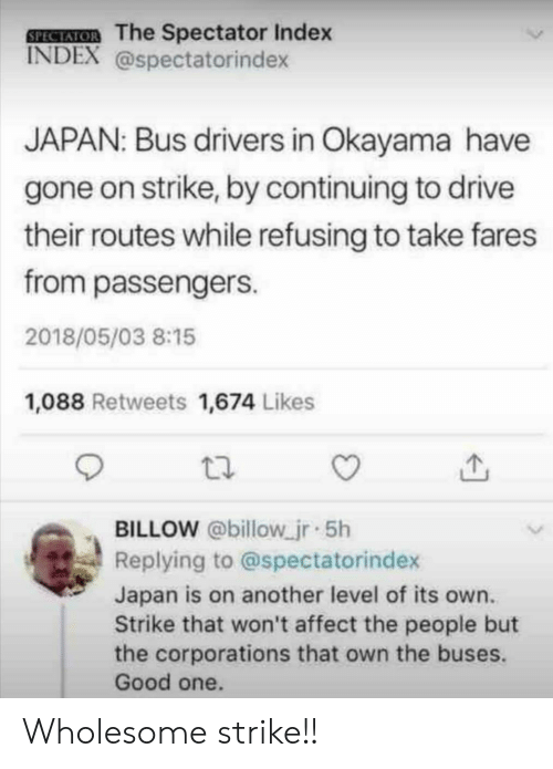 Passengers: SEECEMOB The Spectator Index  INDEX @spectatorindex  JAPAN: Bus drivers in Okayama have  gone on strike, by continuing to drive  their routes while refusing to take fares  from passengers  2018/05/03 8:15  1,088 Retweets 1,674 Likes  BILLOW @billow jr 5h  Replying to @spectatorindex  Japan is on another level of its own.  Strike that won't affect the people but  the corporations that own the buses.  Good one. Wholesome strike!!