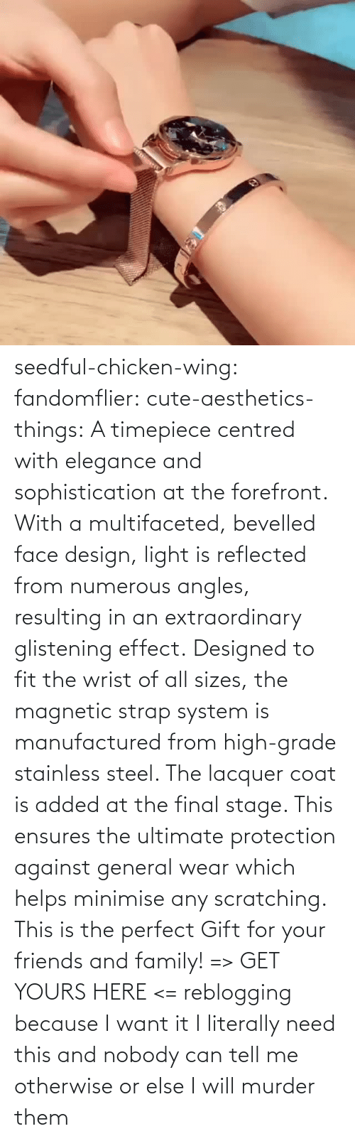 Murder: seedful-chicken-wing: fandomflier:  cute-aesthetics-things:   A timepiece centred with elegance and sophistication at the forefront. With a multifaceted, bevelled face design, light is reflected from numerous angles, resulting in an extraordinary glistening effect. Designed to fit the wrist of all sizes, the magnetic strap system is manufactured from high-grade stainless steel. The lacquer coat is added at the final stage. This ensures the ultimate protection against general wear which helps minimise any scratching. This is the perfect Gift for your friends and family! => GET YOURS HERE <=   reblogging because I want it  I literally need this and nobody can tell me otherwise or else I will murder them