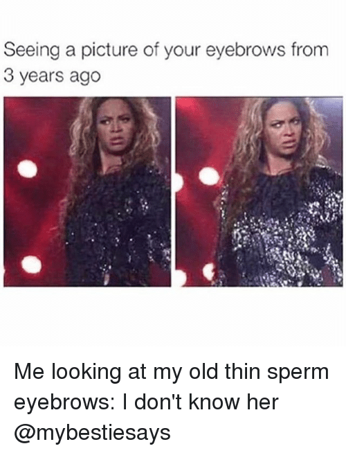 Girl Memes, Old, and A Picture: Seeing a picture of your eyebrows from  3 years ago Me looking at my old thin sperm eyebrows: I don't know her @mybestiesays