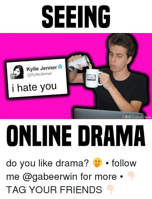 Friends, Kylie Jenner, and Memes: SEEING  Kylie Jenner  @KylieJenner  i hate you  fE@GabeErwin  ONLINE DRAMA do you like drama? 🤭 • follow me @gabeerwin for more • 👇🏻 TAG YOUR FRIENDS 👇🏻