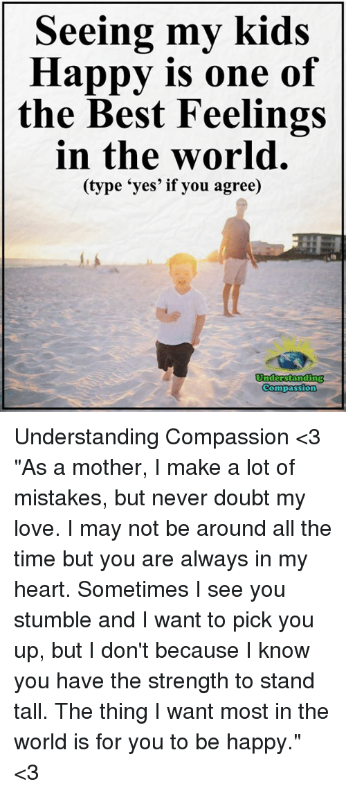 "Compassion: Seeing my kids  Happy is one of  the Best Feelings  in the world.  e 'yes' if you agree)  Understanding  Compassion Understanding Compassion <3  ""As a mother, I make a lot of mistakes, but never doubt my love. I may not be around all the time but you are always in my heart. Sometimes I see you stumble and I want to pick you up, but I don't because I know you have the strength to stand tall. The thing I want most in the world is for you to be happy."" <3"