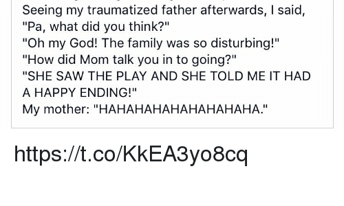 "Family, God, and Memes: Seeing my traumatized father afterwards, I said,  ""Pa, what did you think?""  ""Oh my God! The family was so disturbing!""  ""How did Mom talk you in to going?""  ""SHE SAW THE PLAY AND SHE TOLD ME IT HAD  A HAPPY ENDING!""  My mother: ""HAHAHAHAHAHAHAHAHA."" https://t.co/KkEA3yo8cq"