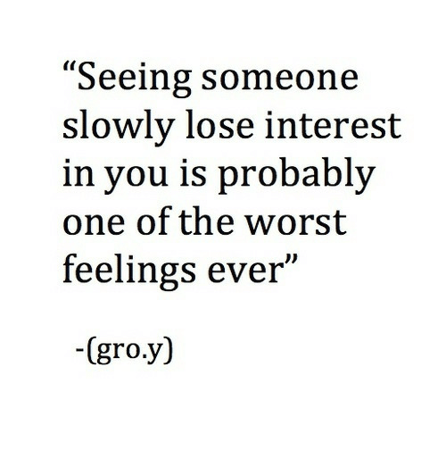 """interest: """"Seeing someone  slowly lose interest  in you is probably  one of the worst  feelings ever""""  -(gro.y)"""