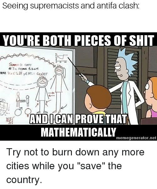 "Memes, Shit, and 🤖: Seeing supremacists and antifa clash:  YOU'RE BOTH PIECES OF SHIT  ANDICAN PROVE THAT  MATHEMATICALLY  memegenerator.net Try not to burn down any more cities while you ""save"" the country."