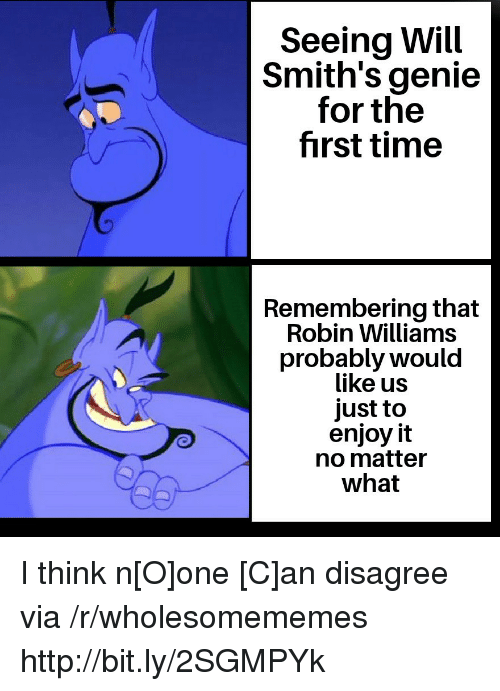 Robin Williams: Seeing Will  Smith's genie  for the  first time  Remembering that  Robin Williams  probably would  like us  just to  enjoy it  no matter  what I think n[O]one [C]an disagree via /r/wholesomememes http://bit.ly/2SGMPYk