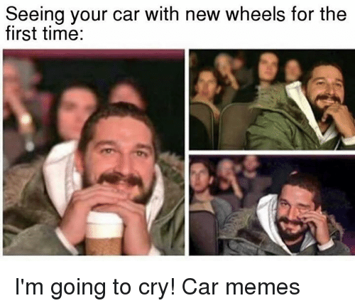 cars: Seeing your car with new wheels for the  first time: I'm going to cry! Car memes