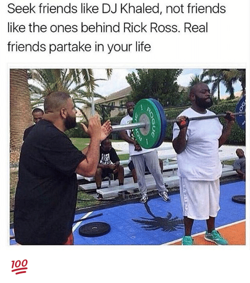 DJ Khaled, Friends, and Life: Seek friends like DJ Khaled, not friends  like the ones behind Rick Ross. Real  friends partake in your life 💯