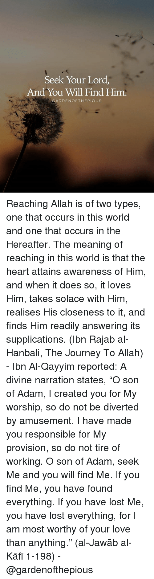 """Journey, Love, and Memes: Seek Your Lord,  And You Will Find Him.  GARDENOFTHEPIOUS Reaching Allah is of two types, one that occurs in this world and one that occurs in the Hereafter. The meaning of reaching in this world is that the heart attains awareness of Him, and when it does so, it loves Him, takes solace with Him, realises His closeness to it, and finds Him readily answering its supplications. (Ibn Rajab al-Hanbali, The Journey To Allah) - Ibn Al-Qayyim reported: A divine narration states, """"O son of Adam, I created you for My worship, so do not be diverted by amusement. I have made you responsible for My provision, so do not tire of working. O son of Adam, seek Me and you will find Me. If you find Me, you have found everything. If you have lost Me, you have lost everything, for I am most worthy of your love than anything."""" (al-Jawāb al-Kāfī 1-198) - @gardenofthepious"""