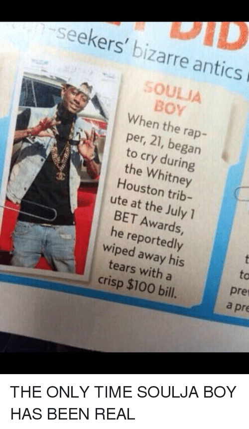 Crying, Rap, and Soulja Boy: seekers  bizarre antics  BOY  When per, the rap-  21, began  to cry the Whitney  Houston trib-  ute at the July 1  BET he reportedly  wiped his  tears with a  crisp $100 bill.  Pre  a pre THE ONLY TIME SOULJA BOY HAS BEEN REAL