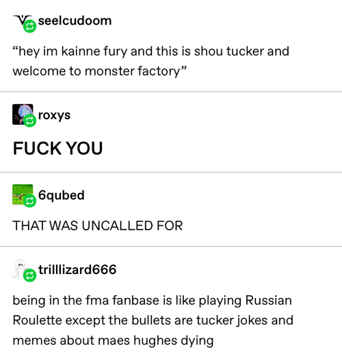 """Shou Tucker: seelcudoom  """"hey im kainne fury and this is shou tucker and  welcome to monster factory""""  rохys  FUCK YOU  6qubed  THAT WAS UNCALLED FOR  trilllizard666  being in the fma fanbase is like playing Russian  Roulette except the bullets are tucker jokes and  memes about maes hughes dying"""