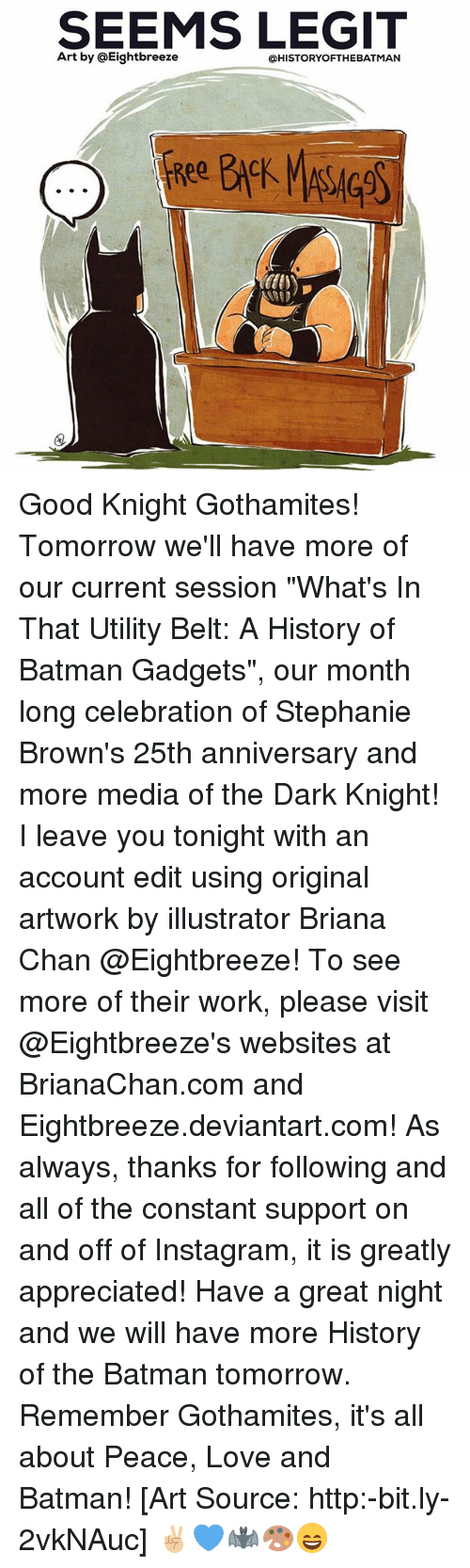 "Batman, Instagram, and Love: SEEMS LEGIT  Art by @Eightbreeze  @HISTORYOFTHEBATMAN Good Knight Gothamites! Tomorrow we'll have more of our current session ""What's In That Utility Belt: A History of Batman Gadgets"", our month long celebration of Stephanie Brown's 25th anniversary and more media of the Dark Knight! I leave you tonight with an account edit using original artwork by illustrator Briana Chan @Eightbreeze! To see more of their work, please visit @Eightbreeze's websites at BrianaChan.com and Eightbreeze.deviantart.com! As always, thanks for following and all of the constant support on and off of Instagram, it is greatly appreciated! Have a great night and we will have more History of the Batman tomorrow. Remember Gothamites, it's all about Peace, Love and Batman! [Art Source: http:-bit.ly-2vkNAuc] ✌🏼💙🦇🎨😄"