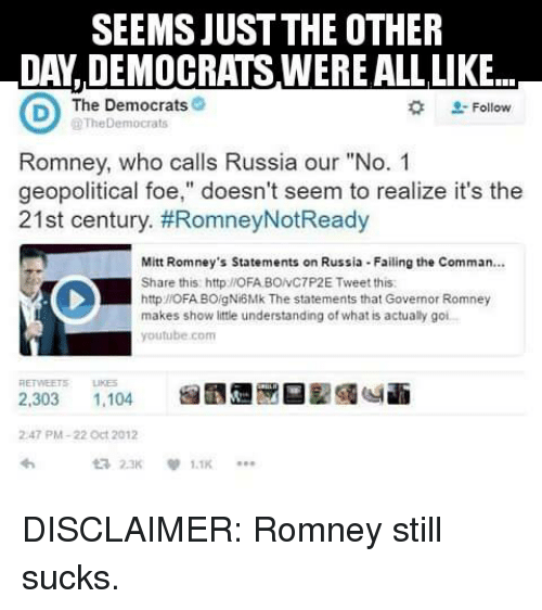 "memes: SEEMSJUST THE OTHER  DAY DEMOCRATS WEREALLLIKE...  CD The Democrats  The Democrats  Follow  Romney, who calls Russia our ""No. 1  geopolitical foe,"" doesn't seem to realize it's the  21st century. #RomneyNotReady  Mitt Romney's statements on Russia Failing the Comman...  Share this: http IOFABONC7P2E Tweet this:  http://OFABOigNi6Mk The statements that Governor Romney  makes show little understanding of what is actually goi  youtube com  2,303  1,104  2.47 PM-22 Oct 2012  ta 2.3K DISCLAIMER: Romney still sucks."