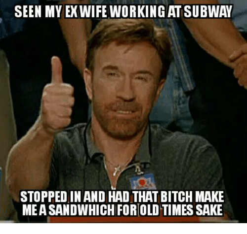 Bitch, Memes, and Work: SEEN MY EXWIFE WORKING ATSUBWAY  STOPPED IN AND HAD THAT BITCH MAKE  MEA SANDWHICH FORIOLDTIMES SAKE