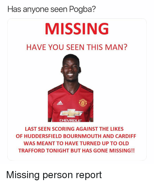 cardiff: seen Pogba?  MISSING  HAVE YOU SEEN THIS MAN?  Has anyone  CHEVROLET  LAST SEEN SCORING AGAINST THE LIKES  OF HUDDERSFIELD BOURNMOUTH AND CARDIFF  WAS MEANT TO HAVE TURNED UP TO OLD  TRAFFORD TONIGHT BUT HAS GONE MISSING!! Missing person report