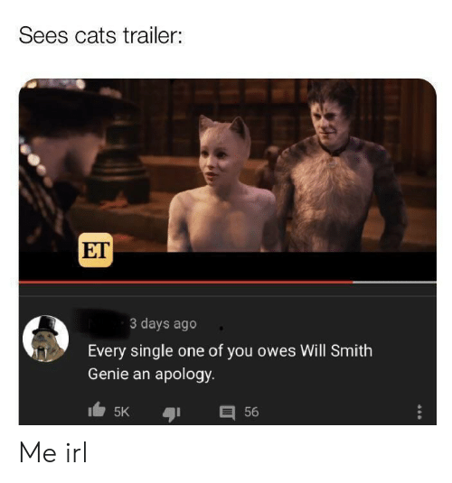 Apology: Sees cats trailer:  ET  3 days ago  Every single one of you owes Will Smith  Genie an apology  目56  5K Me irl