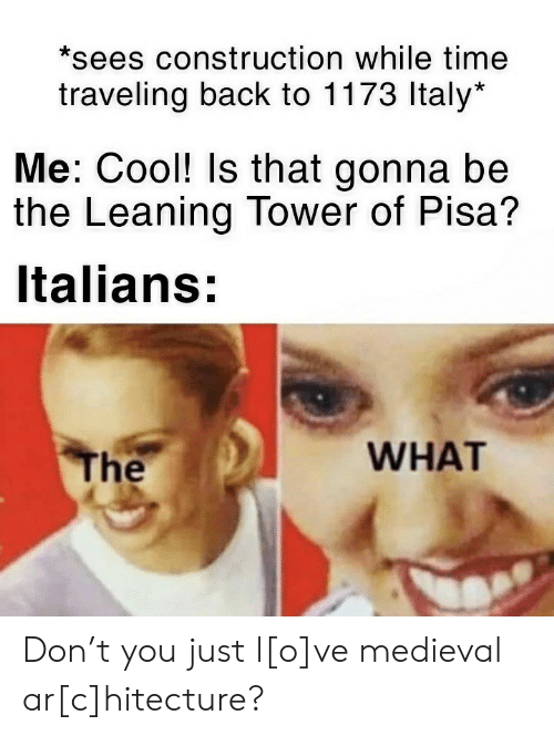 italians: *sees construction while time  traveling back to 1173 Italy*  Me: Cool! Is that gonna be  the Leaning Tower of Pisa?  Italians:  WHAT  The Don't you just l[o]ve medieval ar[c]hitecture?