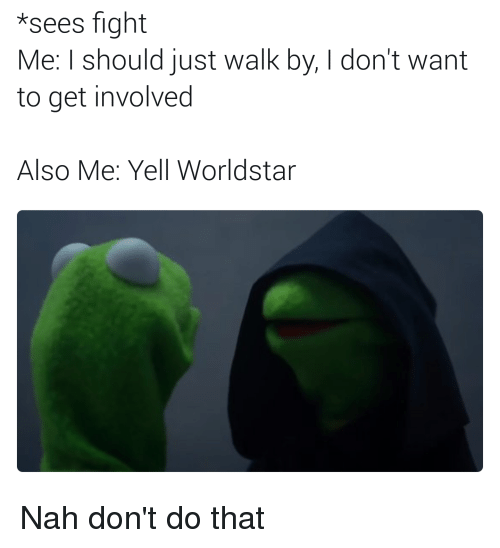 Blackpeopletwitter, Funny, and Worldstar: *sees fight  Me: I should just walk by, I don't want  to get involved  Also Me: Yel Worldstar Nah don't do that