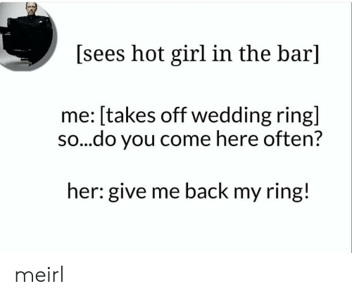 wedding ring: [sees hot girl in the bar]  me: [takes off wedding ring]  so...do you come here often?  her: give me back my ring! meirl