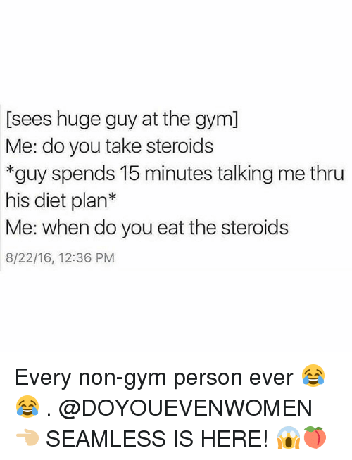 Gym, Seamless, and Diet: [sees huge guy at the gym]  Me: do you take steroids  *guy spends 15 minutes talking me thru  his diet plan*  Me: when do you eat the steroids  8/22/16, 12:36 PM Every non-gym person ever 😂😂 . @DOYOUEVENWOMEN 👈🏼 SEAMLESS IS HERE! 😱🍑