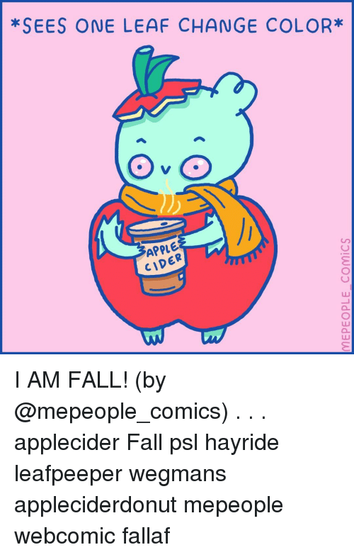 Apple, Fall, and Memes: *SEES ONE LEAF CHANGE COLOR*  APPLE  CIDER  LU I AM FALL! (by @mepeople_comics) . . . applecider Fall psl hayride leafpeeper wegmans appleciderdonut mepeople webcomic fallaf