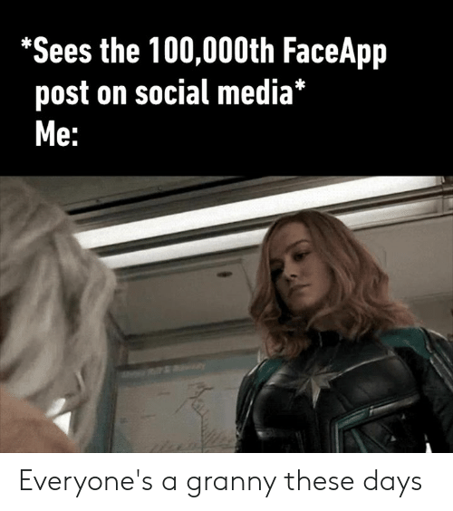 Faceapp: *Sees the 100,000th FaceApp  post on social media*  Мe: Everyone's a granny these days