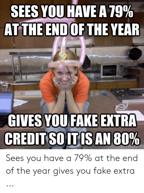 Fake, You, and Extra: SEES YOU HAVE A 79%  ATTHE END OF THE YEAR  GIVES YOU FAKE EXTRA  CREDIT SO ITIS AN 80% Sees you have a 79% at the end of the year gives you fake extra ...