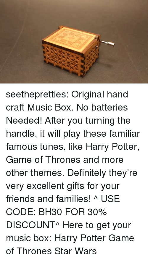 tunes: seethepretties: Original hand craft Music Box. No batteries Needed! After you turning the handle, it will play these familiar famous tunes, like Harry Potter, Game of Thrones and more other themes. Definitely they're very excellent gifts for your friends and families! ^ USE CODE: BH30 FOR 30% DISCOUNT^ Here to get your music box:  Harry Potter   Game of Thrones   Star Wars