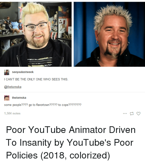 Tumblr, youtube.com, and Insanity: seeyoulastweek  I CANT BE THE ONLY ONE WHO SEES THIS.  @thetomska  thetomska  some people???? go to flavortown????? to cope????????  1,584 notes Poor YouTube Animator Driven To Insanity by YouTube's Poor Policies (2018, colorized)