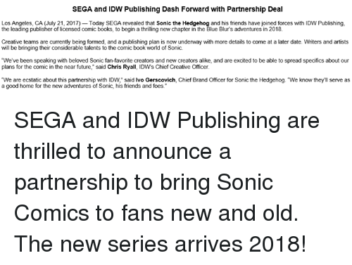 "Books, Dank, and Friends: SEGA and IDW Publishing Dash Forward with Partnership Deal  Los Angeles, CA (July 21, 2017) Today SEGA revealed that Sonic the Hedgehog and his friends have joined forces with IDW Publishing,  the leading publisher of licensed comic books, to begin a thrilling new chapter in the Blue Blur's adventures in 2018.  Creative teams are currently being formed, and a publishing plan is now underway with more details to come at a later date. Writers and artists  will be bringing their considerable talents to the comic book world of Sonic.  We've been speaking with beloved Sonic fan-favorite creators and new creators alike, and are excited to be able to spread specifics about our  plans for the comic in the near future,"" said Chris Ryall, IDWs Chief Creative Officer  ""We are ecstatic about this partnership with IDW, said lvo Gerscovich, Chief Brand Officer for Sonic the Hedgehog. ""We know they'll serve as  a good home for the new adventures of Sonic, his friends and foes. SEGA and IDW Publishing are thrilled to announce a partnership to bring Sonic Comics to fans new and old. The new series arrives 2018!"