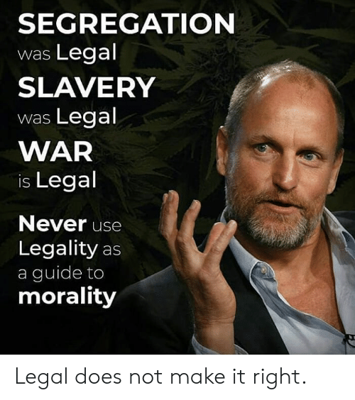 War Is: SEGREGATION  was Legal  SLAVERY  was Legal  WAR  is Legal  Never use  Legality as  a guide to  morality Legal does not make it right.
