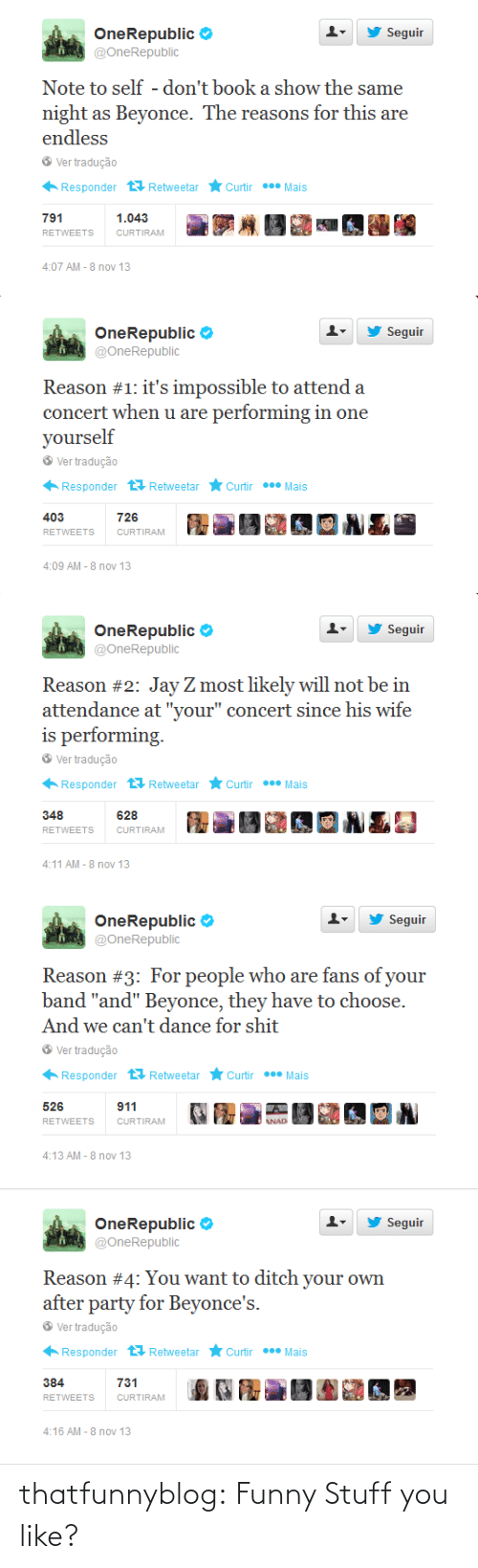 """onerepublic: Seguir  OneRepublic Ф  @OneRepublic  ▼  Note to self - don't book a show the same  night as Beyonce. The reasons for this are  endless  Ver tradução  Responder RetweetarCurtirMais  791  RETWEETS  CURTIRAM  4:07 AM-8 nov 13   Seguir  OneRepublic  @OneRepublic  ▼  concert when u are performing in one  yourself  Ver tradução  Responder t Retweetar ★Curtir  Mais  403  RETWEETS  726  CURTIRAM  4:09 AM -8 nov 13   Seguir  OneRepublic Ф  @OneRepublic  Reason #2. Јауг most likely will not be in  attendance at """"your"""" concert since his wife  Ver tradução  Responder RetweetarCurtirMais  348  RETWEETS CURTİRAM  628  4:11 AM -8 nov 13   Seguir  OneRepublic Ф  @OneRepublic  Reason #3: For people who are fans of your  band """"and"""" Beyonce, they have to choose.  And we can't dance for shit  Ver tradução  Responder t Retweetar ★Curtir  Mais  911  526  RETWEETSCURTIRAM  NAD  4:13 AM -8 nov 13   Seguir  OneRepublic Ф  @OneRepublic  Reason #4: You want to ditch your own  after party for Beyonce's.  Ver tradução  Responder RetweetarCurtirMais  731  CURTIRAM  RETWEETS  4:16 AM -8 nov 13 thatfunnyblog:  Funny Stuff you like?"""