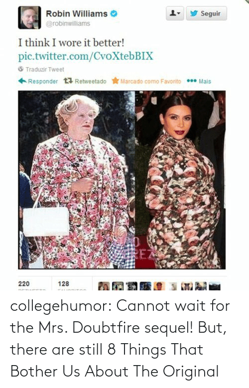 Mrs. Doubtfire: Seguir  Robin Williams  @robinwilliams  I think I wore it better!  pic.twitter.com/CvoXtebBIX  6 Traduzir Tweet  Retweetado * Marcado como Favorito * Mais  Responder  EZ  220  128 collegehumor:  Cannot wait for the Mrs. Doubtfire sequel! But, there are still 8 Things That Bother Us About The Original