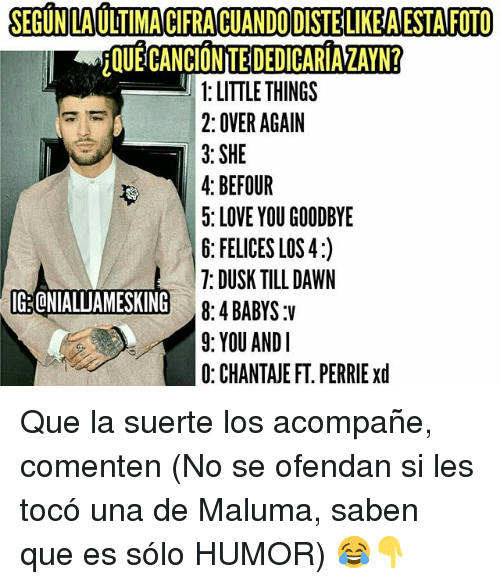 Love, Memes, and Dawn: SEGUNLAULTIMACIFRACUANDODISTELIKEAESTAFOTO  1: LITTLE THINGS  2: OVER AGAIN  3: SHE  4: BEFOUR  5: LOVE YOU GOODBYE  6: FELICES LOS 4:)  7: DUSK TILL DAWN  G.CNIALLIAMESKING  8: 4 BABYS:V  9: YOU AND I  0: CHANTAJE FT. PERRIE xd Que la suerte los acompañe, comenten (No se ofendan si les tocó una de Maluma, saben que es sólo HUMOR) 😂👇