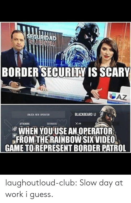 Rainbow: SEGURIDAD  ENILA FRONTERA  BORDER SECURITY IS SCARY  AZ  BLACKBEARD U  UNLOCK NEW OPERATOR  DEFENDERS  ATTACKERS  WHEN YOU USE AN OPERATOR  FROM THE RAINBOW SIX VIDEO  GAME TO REPRESENT BORDER PATROL laughoutloud-club:  Slow day at work i guess.