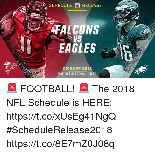 Philadelphia Eagles, Football, and Memes: SEHEDULE RELEASE  FALCONS  EAGLES  KICKOFF 2018  9.6.18 | 8:20PMET I NBC 🚨 FOOTBALL! 🚨  The 2018 NFL Schedule is HERE: https://t.co/xUsEg41NgQ #ScheduleRelease2018 https://t.co/8E7mZ0J08q