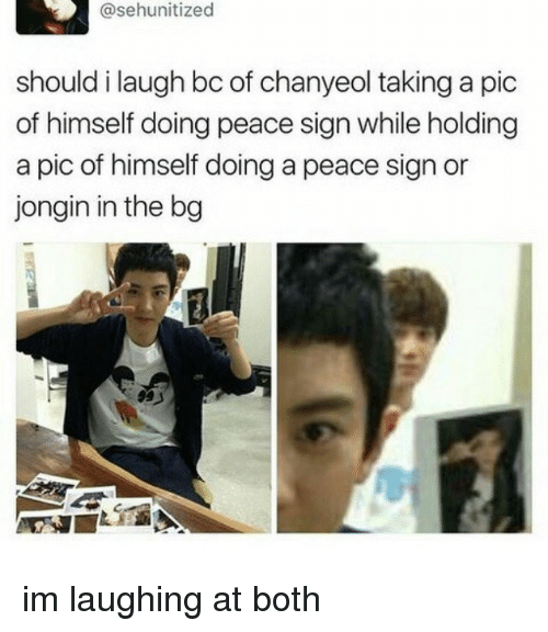 peace sign: @sehunitized  should i laugh bc of chanyeol taking a pic  of himself doing peace sign while holding  a pic of himself doing a peace sign or  jongin in the bg im laughing at both