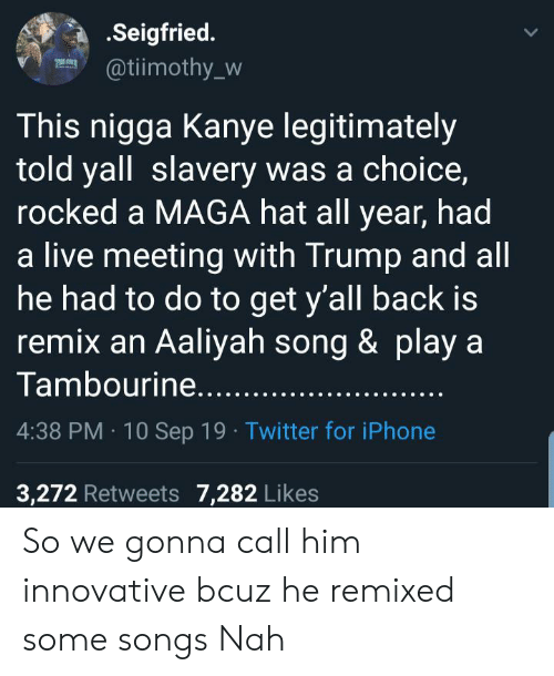 Maga: .Seigfried.  @tiimothy_w  This nigga Kanye legitimately  told yall slavery was a choice,  rocked a MAGA hat all year, had  a live meeting with Trump and all  he had to do to get y'all back is  remix an Aaliyah song & play a  Tambourine.....  4:38 PM 10 Sep 19 Twitter for iPhone  3,272 Retweets 7,282 Likes So we gonna call him innovative bcuz he remixed some songs Nah