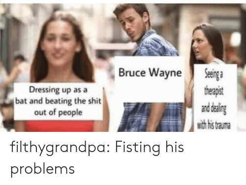 dressing: Seinga  therapist  and daling  with his  Bruce Wayne  Dressing up as a  bat and beating the shit  out of people  trauma filthygrandpa:  Fisting his problems