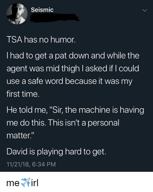 """Safe Word: Seismic  TSA has no humor.  I had to get a pat down and while the  agent was mid thigh l asked if I could  use a safe word because it was my  first time.  He told me, """"Sir, the machine is having  me do this. This isn't a personal  matter.""""  David is playing hard to get.  11/21/18, 6:34 PM me✈️irl"""