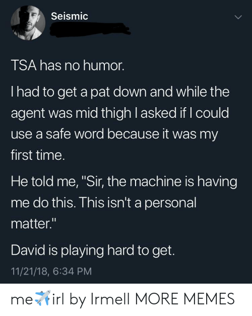 """Safe Word: Seismic  TSA has no humor.  I had to get a pat down and while the  agent was mid thigh l asked if I could  use a safe word because it was my  first time.  He told me, """"Sir, the machine is having  me do this. This isn't a personal  matter.""""  David is playing hard to get.  11/21/18, 6:34 PM me✈️irl by Irmell MORE MEMES"""