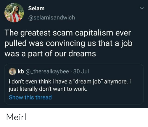 "convincing: Selam  @selamisandwich  The greatest scam capitalism ever  pulled was convincing us that a job  was a part of our dreams  kb @_therealkaybee 30 Jul  i don't even think i have a ""dream job"" anymore. i  just literally don't want to work.  Show this thread Meirl"